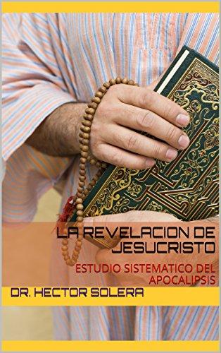 APOCALIPSIS: LA REVELACION DE JESUCRISTO: ESTUDIO SISTEMATICO DEL APOCALIPSIS por Dr. HECTOR SOLERA