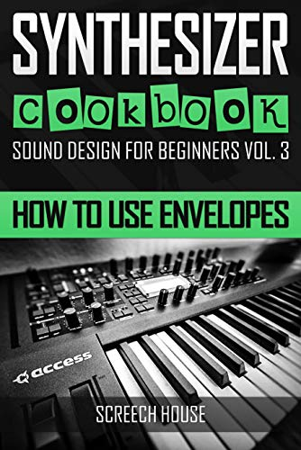 SYNTHESIZER COOKBOOK: How to Use Envelopes (Sound Design for Beginners Book 3) di Screech House