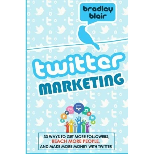 Twitter Marketing: 33 Ways To Get More Followers, Reach More People And Make More Money With Twitter (Twitter - Social Media - Web 2.0 - Entrepreneur) by Bradley Blair (2014-11-22)