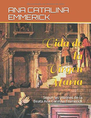 Vida de la Virgen María: Según las visiones de la Beata Ana Catalina Emmerick por ANA CATALINA EMMERICK