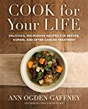 Cook for Your Life: Delicious, Nourishing Recipes for Before, During, and After Cancer Treatement