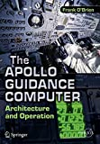 The Apollo Guidance Computer: Architecture and Operation (Springer Praxis Books) - Frank O'Brien