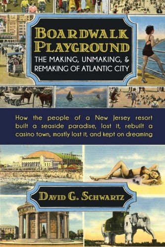 Boardwalk Playground: The Making, Unmaking, Remaking of Atlantic City: How the people of a New Jersey resort built a seaside paradise, lost it. town, mostly lost it, and kept on dreaming