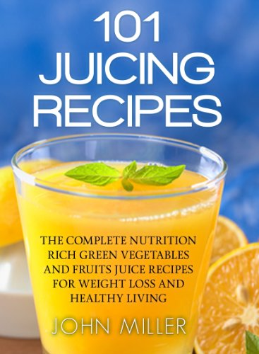 101 Juicing Recipes: The Complete Nutrition Rich Green Vegetables and Fruits Juice Recipes for Weight