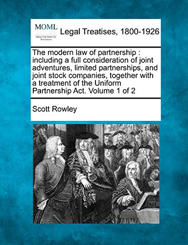 The Modern Law of Partnership: Including a Full Consideration of Joint Adventures, Limited Partnerships, and Joint Stock Companies, Together with a ... of the Uniform Partnership ACT. Volume 1 of 2 (Uniform Partnership Act)