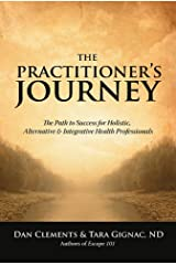 The Practitioner's Journey: The Path to Success for Holistic, Alternative and Integrative Health Professionals Kindle Edition
