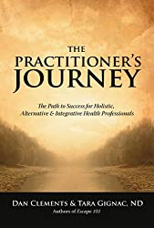 The Practitioner's Journey: The Path to Success for Holistic, Alternative and Integrative Health Professionals