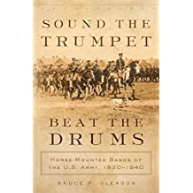 Sound the Trumpet, Beat the Drums: Horse-Mounted Bands of the U.S. Army, 1820–1940