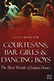 Courtesans, Bar Girls & Dancing Boys: The Illicit Worlds of Indian Dance