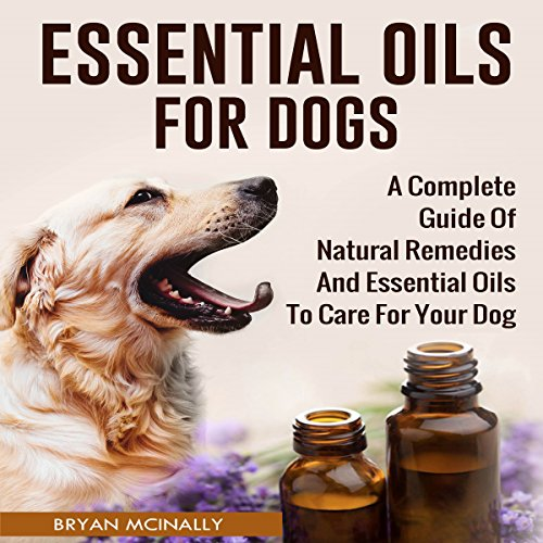 Essential Oils for Dogs: A Complete Guide of Natural Remedies and Essential Oils to Care for Your Dog - Bryan McInally - Unabridged