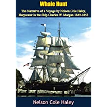 Whale Hunt: The Narrative of a Voyage by Nelson Cole Haley, Harpooner in the Ship Charles W. Morgan 1849-1853 (English Edition)