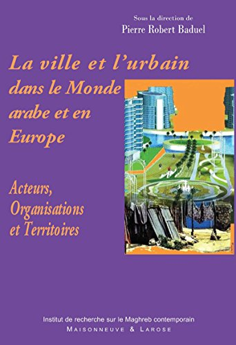 La ville et l'urbain dans le Monde arabe et en Europe: Acteurs, Organisations et Territoires (Connaissance du Maghreb) par Pierre-Robert Baduel