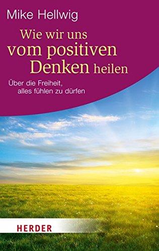 Wie Positiv (Wie wir uns vom positiven Denken heilen: Über die Freiheit, alles fühlen zu dürfen (HERDER spektrum))