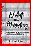 EL ARTE DEL MARKETING: Confesiones de un empresario Millennial autodidacta (The Fine Art of Online Marketing: Confessions of a Self-Made Millennial Entrepreneur) (Marketing Guide, Spanish Version)