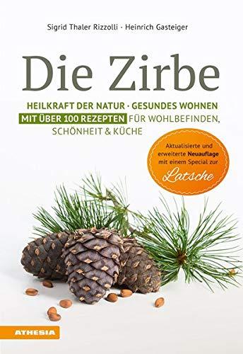 Die Zirbe: Heilkraft der Natur - Gesundes Wohnen - Mit über 100 Rezepten für Wohlbefinden, Schönheit & Küche