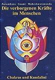 Die verborgenen Kräfte im Menschen: Die verborgenen Kräfte im Menschen - Chakras und Kundalini