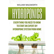 Hydroponics: Everything You Need to Know to Start an Expert DIY Hydroponic System from Home (Hydroponics For Beginners, Aquaponics, Organic Gardening, Horticulture) (English Edition)