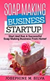 Soap Making Business Startup: Start and Run A Successful Soap Making Business from Home