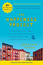 The Happiness Project: Or, Why I Spent a Year Trying to Sing in the Morning, Clean My Closets, Fight Right, Re