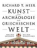 Kunst und Archäologie der griechischen Welt: Von den Anfängen bis zum Hellenismus - Richard T. Neer
