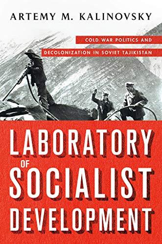 Laboratory of Socialist Development: Cold War Politics and Decolonization in Soviet Tajikistan di Artemy M. Kalinovsky