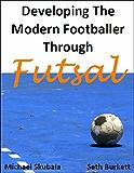Developing the Modern Footballer through Futsal (English Edition)