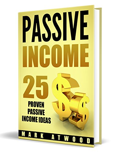 Passive Income: 25 Proven Business Ideas FOR ANYONE To Generate Passive Income Streams Online (Revised 2018 Edition) (Passive Income Ideas, Passive income, Passive Income Books) by [Atwood, Mark]