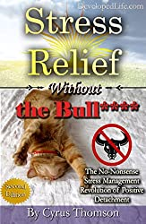 Stress Relief Without the Bull: The No-Nonsense Stress Management Revolution of Positive Detachment (Developed Life Health and Wellness Series, Stress ... Reduction, Stop Stress, Cure Stress Book 3)