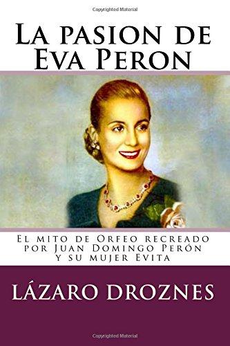 La pasion de Eva Peron: El mito de Orfeo recreado por Juan Domingo Perón y su mujer Evita (Miradas sobre el peronismo) (Mirada De Mujer)