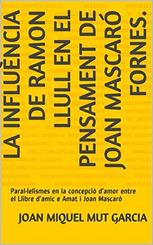 LA INFLUÈNCIA DE RAMON LLULL EN EL PENSAMENT DE JOAN MASCARÓ FORNES.: Paral•lelismes en la concepció d'amor entre el Llibre d'amic e Amat i Joan Mascaró (Catalan Edition)