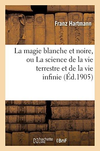 La magie blanche et noire, ou La science de la vie terrestre et de la vie infinie: : contenant des conseils pratiques pour les étudiants de l'occultisme par Franz Hartmann