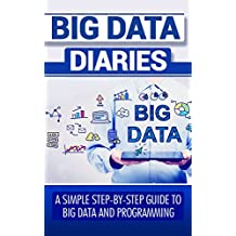Big Data Diaries: A Simple Step-By- Step Guide to Big Data and Programming (Big Data, Big Data Hadoop, Big Data Technologies, Big Data Applications) (English Edition)