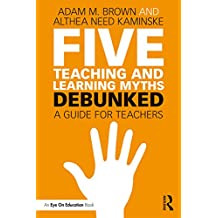 Five Teaching and Learning Myths—Debunked: A Guide for Teachers