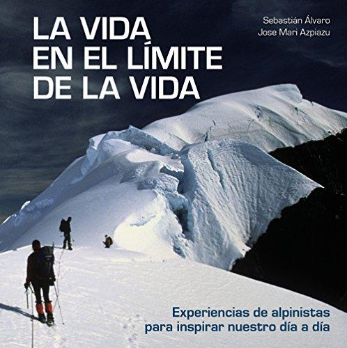 La vida en el límite de la vida: Experiencias de alpinistas para inspirar nuestro día a día (Bienestar, estilo de vida, salud) por Sebastián Álvaro