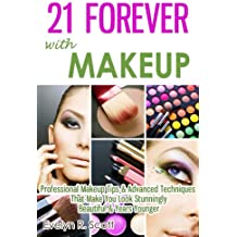 21 Forever with Makeup: Professional Makeup Tips & Advanced Techniques That Make You Look Stunningly Beautiful & Years Younger (English Edition)