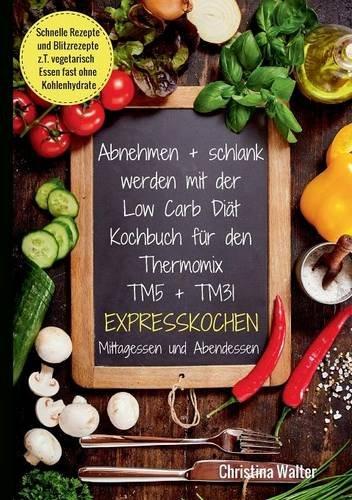 Preisvergleich Produktbild Abnehmen + schlank werden mit der Low Carb Diät. Kochbuch für den Thermomix TM5 + TM31. Expresskochen Mittagessen und Abendessen. Schnelle Rezepte und ... vegetarisch Essen fast ohne Kohlenhydrate