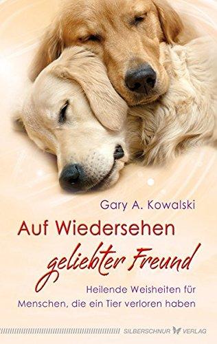 Auf Wiedersehen, geliebter Freund - Heilende Weisheiten für Menschen, die ein Tier verloren haben (Geliebte Tiere)