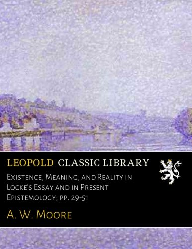 Existence, Meaning, and Reality in Locke's Essay and in Present Epistemology; pp. 29-51 por A. W. Moore