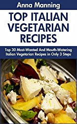 Top 30 Most-Popular, Most-Recommended And Most-Demanded & Mouth-Watering Italian Vegetarian Recipes in Only 3 Steps (English Edition)