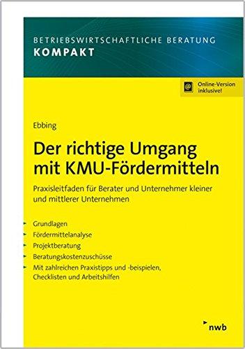 Der richtige Umgang mit KMU-Fördermitteln: Praxisleitfaden für Berater und Unternehmer kleiner und mittlerer Unternehmen (Betriebswirtschaftliche Beratung kompakt)