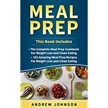 Meal Prep: The Complete Meal Prep Cookbook for Weight Loss and Clean Eating, 101 Amazing Meal Prep Recipes for Weight Loss and Clean Eating  (English Edition)