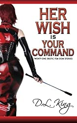 Her Wish is Your Command: Twenty-One Erotic Fem Dom Stories by D.L. King (2014-02-07)