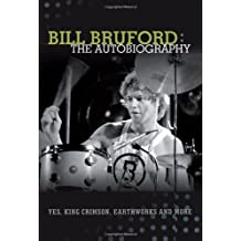 Bill Bruford: The Autobiography. Yes, King Crimson, Earthworks and More