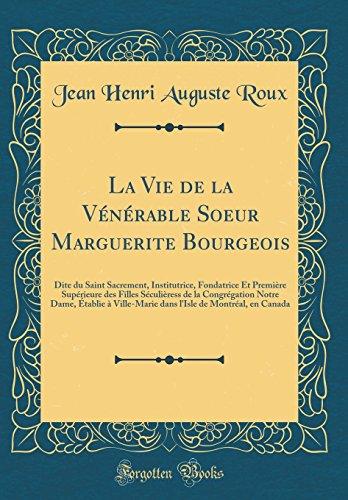 La Vie de la V'N'rable Soeur Marguerite Bourgeois: Dite Du Saint Sacrement, Institutrice, Fondatrice Et Premiere Sup'rieure Des Filles S'Culieress de ... Dans L'Isle de Montr'al, En Canada