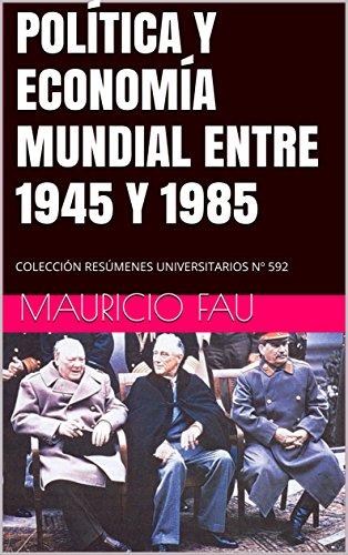 POLÍTICA Y ECONOMÍA MUNDIAL ENTRE 1945 Y 1985: COLECCIÓN RESÚMENES UNIVERSITARIOS Nº 592 por Mauricio Fau