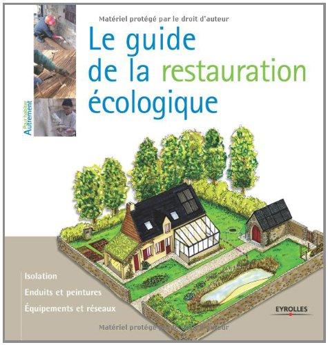 Le guide de la restauration écologique: Isolation. Enduits et peintures. Equipements et réseaux.
