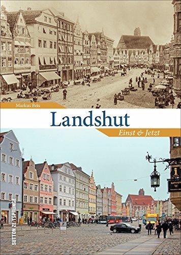 Landshut, die größte Stadt Niederbayerns, im Wandel der Zeit - 55 Bildpaare zeigen in der Gegenüberstellung von Alt und Neu Veränderungen zwischen ... und Stadtresidenz (Sutton Zeitsprünge)