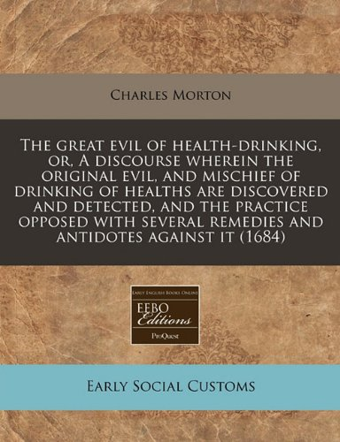 The great evil of health-drinking, or, A discourse wherein the original evil, and mischief of drinking of healths are discovered and detected, and the ... remedies and antidotes against it (1684)
