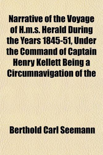 Narrative of the Voyage of H.m.s. Herald During the Years 1845-51, Under the Command of Captain Henry Kellett Being a Circumnavigation of the