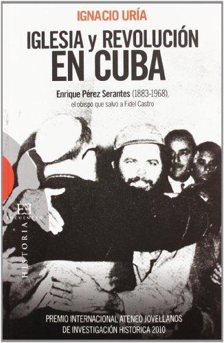 Iglesia y revolucion en Cuba: Enrique Pérez Serantes (1883-1968), El Obispo Que Salvó a Fidel Castro por Ignacio Uría
